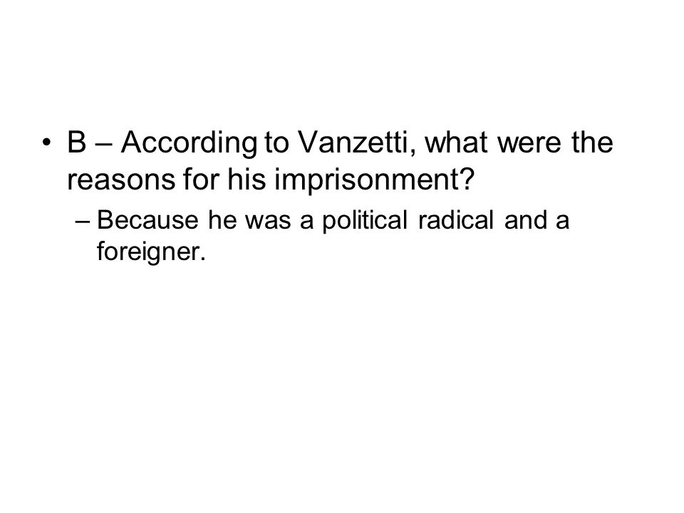 B – According to Vanzetti, what were the reasons for his imprisonment? –Because he was a political radical and a foreigner.