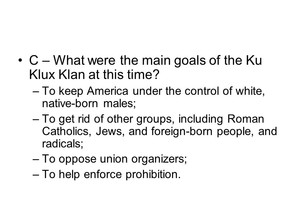 C – What were the main goals of the Ku Klux Klan at this time? –To keep America under the control of white, native-born males; –To get rid of other gr