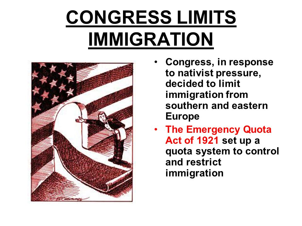 CONGRESS LIMITS IMMIGRATION Congress, in response to nativist pressure, decided to limit immigration from southern and eastern Europe The Emergency Quota Act of 1921 set up a quota system to control and restrict immigration America changed its formally permissive immigration policy
