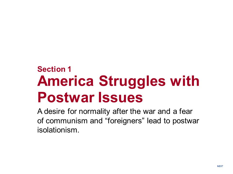 Section 1 America Struggles with Postwar Issues A desire for normality after the war and a fear of communism and foreigners lead to postwar isolationism.