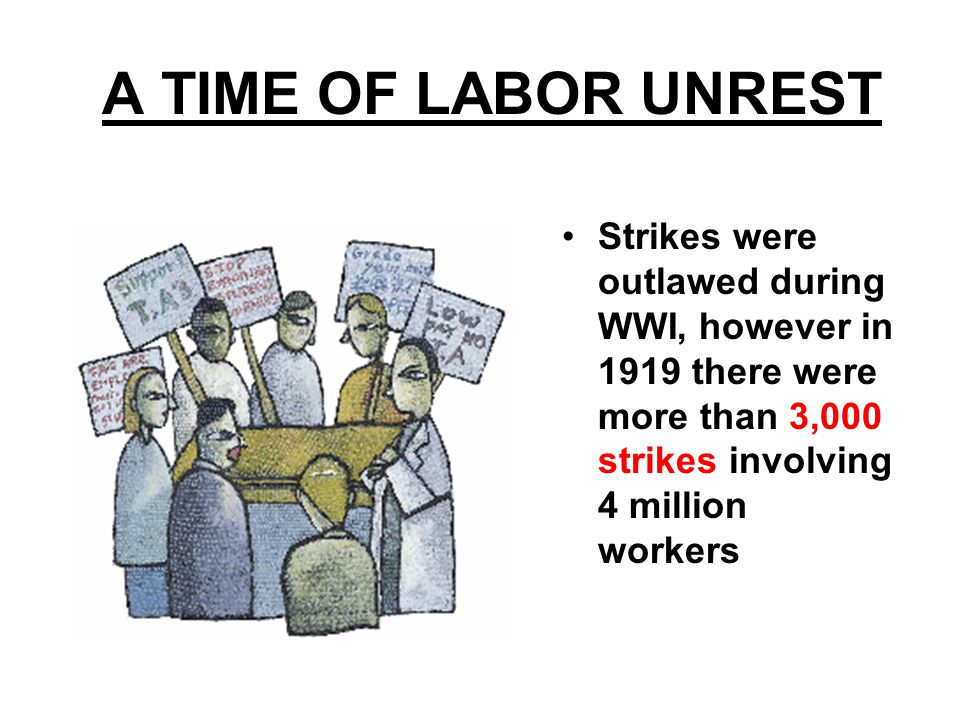 A TIME OF LABOR UNREST Strikes were outlawed during WWI, however in 1919 there were more than 3,000 strikes involving 4 million workers