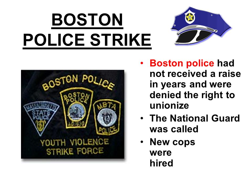 BOSTON POLICE STRIKE Boston police had not received a raise in years and were denied the right to unionize The National Guard was called New cops were