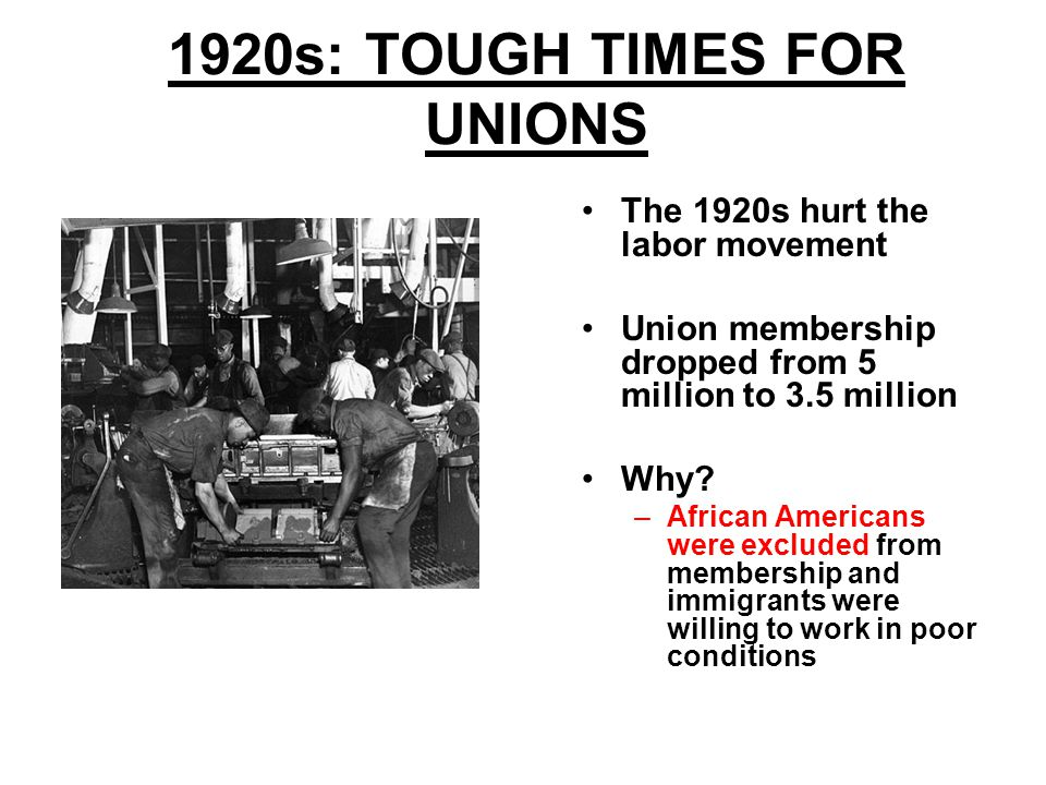 1920s: TOUGH TIMES FOR UNIONS The 1920s hurt the labor movement Union membership dropped from 5 million to 3.5 million Why.