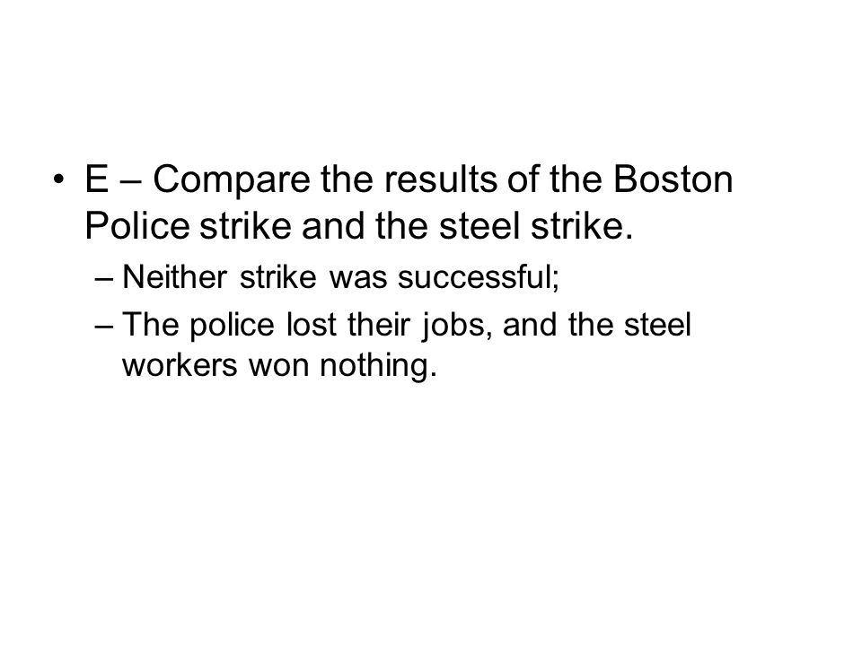 E – Compare the results of the Boston Police strike and the steel strike. –Neither strike was successful; –The police lost their jobs, and the steel w