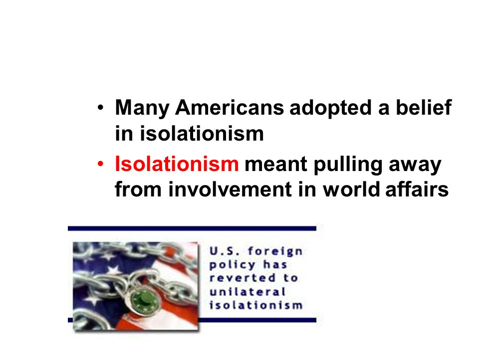 ISOLATIONISM Many Americans adopted a belief in isolationism Isolationism meant pulling away from involvement in world affairs