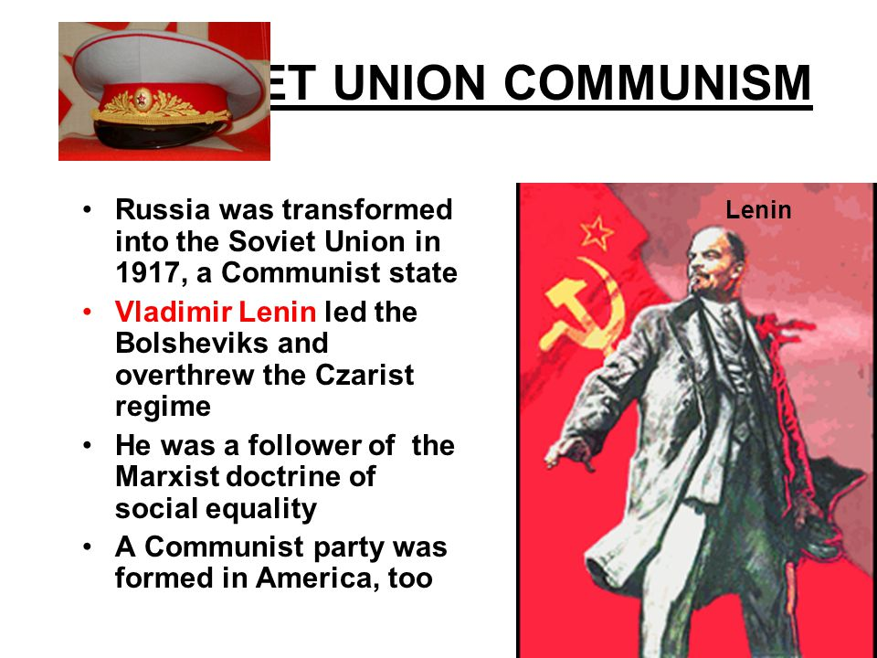 SOVIET UNION COMMUNISM Russia was transformed into the Soviet Union in 1917, a Communist state Vladimir Lenin led the Bolsheviks and overthrew the Czarist regime He was a follower of the Marxist doctrine of social equality A Communist party was formed in America, too Lenin