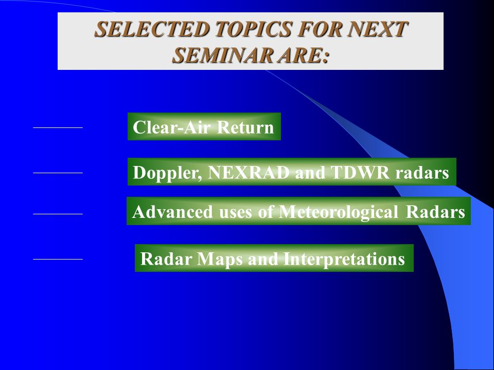 SELECTED TOPICS FOR NEXT SEMINAR ARE: Clear-Air Return Doppler, NEXRAD and TDWR radars Advanced uses of Meteorological Radars Radar Maps and Interpret