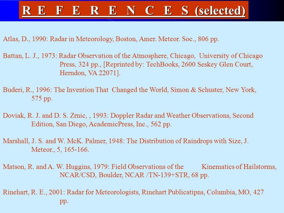 R E F E R E N C E S (selected) Atlas, D., 1990: Radar in Meteorology, Boston, Amer. Meteor. Soc., 806 pp. Battan, L. J., 1973: Radar Observation of th