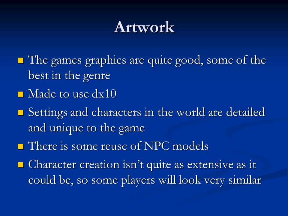 Artwork The games graphics are quite good, some of the best in the genre The games graphics are quite good, some of the best in the genre Made to use dx10 Made to use dx10 Settings and characters in the world are detailed and unique to the game Settings and characters in the world are detailed and unique to the game There is some reuse of NPC models There is some reuse of NPC models Character creation isn't quite as extensive as it could be, so some players will look very similar Character creation isn't quite as extensive as it could be, so some players will look very similar