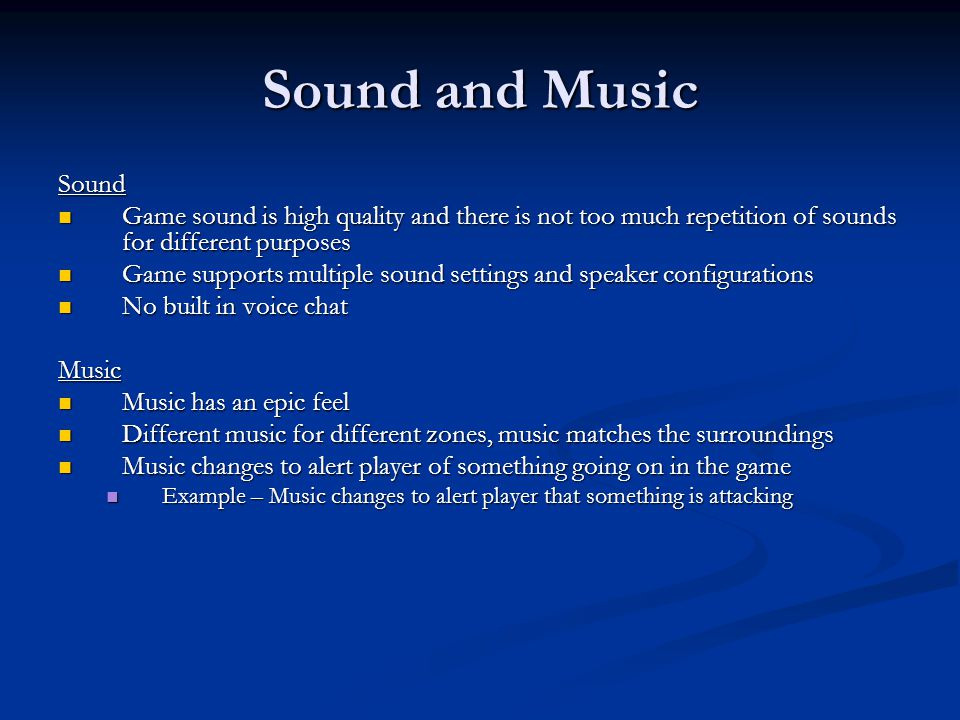 Sound and Music Sound Game sound is high quality and there is not too much repetition of sounds for different purposes Game sound is high quality and there is not too much repetition of sounds for different purposes Game supports multiple sound settings and speaker configurations Game supports multiple sound settings and speaker configurations No built in voice chat No built in voice chatMusic Music has an epic feel Music has an epic feel Different music for different zones, music matches the surroundings Different music for different zones, music matches the surroundings Music changes to alert player of something going on in the game Music changes to alert player of something going on in the game Example – Music changes to alert player that something is attacking Example – Music changes to alert player that something is attacking