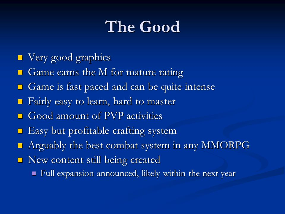The Good Very good graphics Very good graphics Game earns the M for mature rating Game earns the M for mature rating Game is fast paced and can be quite intense Game is fast paced and can be quite intense Fairly easy to learn, hard to master Fairly easy to learn, hard to master Good amount of PVP activities Good amount of PVP activities Easy but profitable crafting system Easy but profitable crafting system Arguably the best combat system in any MMORPG Arguably the best combat system in any MMORPG New content still being created New content still being created Full expansion announced, likely within the next year Full expansion announced, likely within the next year
