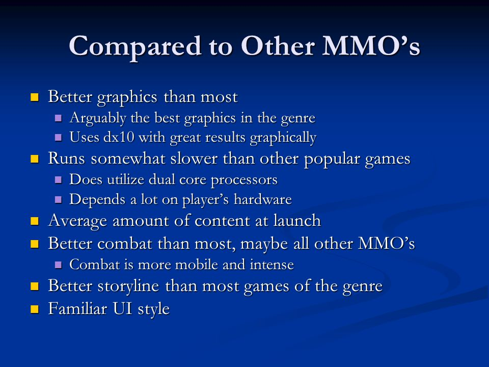 Compared to Other MMO's Better graphics than most Better graphics than most Arguably the best graphics in the genre Arguably the best graphics in the genre Uses dx10 with great results graphically Uses dx10 with great results graphically Runs somewhat slower than other popular games Runs somewhat slower than other popular games Does utilize dual core processors Does utilize dual core processors Depends a lot on player's hardware Depends a lot on player's hardware Average amount of content at launch Average amount of content at launch Better combat than most, maybe all other MMO's Better combat than most, maybe all other MMO's Combat is more mobile and intense Combat is more mobile and intense Better storyline than most games of the genre Better storyline than most games of the genre Familiar UI style Familiar UI style