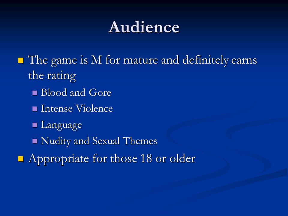 Audience The game is M for mature and definitely earns the rating The game is M for mature and definitely earns the rating Blood and Gore Blood and Gore Intense Violence Intense Violence Language Language Nudity and Sexual Themes Nudity and Sexual Themes Appropriate for those 18 or older Appropriate for those 18 or older