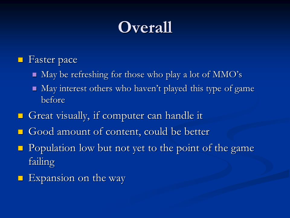 Overall Faster pace Faster pace May be refreshing for those who play a lot of MMO's May be refreshing for those who play a lot of MMO's May interest others who haven't played this type of game before May interest others who haven't played this type of game before Great visually, if computer can handle it Great visually, if computer can handle it Good amount of content, could be better Good amount of content, could be better Population low but not yet to the point of the game failing Population low but not yet to the point of the game failing Expansion on the way Expansion on the way