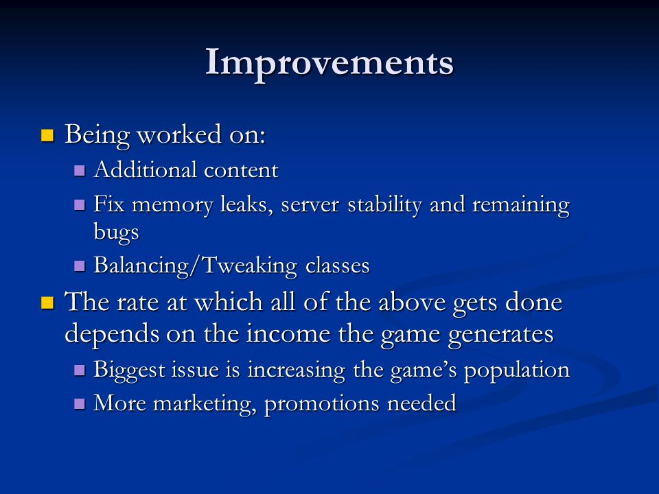 Improvements Being worked on: Being worked on: Additional content Additional content Fix memory leaks, server stability and remaining bugs Fix memory leaks, server stability and remaining bugs Balancing/Tweaking classes Balancing/Tweaking classes The rate at which all of the above gets done depends on the income the game generates The rate at which all of the above gets done depends on the income the game generates Biggest issue is increasing the game's population Biggest issue is increasing the game's population More marketing, promotions needed More marketing, promotions needed