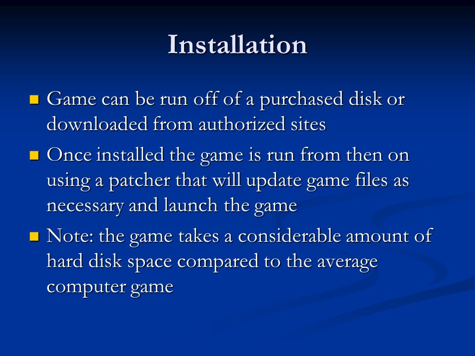 Installation Game can be run off of a purchased disk or downloaded from authorized sites Game can be run off of a purchased disk or downloaded from authorized sites Once installed the game is run from then on using a patcher that will update game files as necessary and launch the game Once installed the game is run from then on using a patcher that will update game files as necessary and launch the game Note: the game takes a considerable amount of hard disk space compared to the average computer game Note: the game takes a considerable amount of hard disk space compared to the average computer game