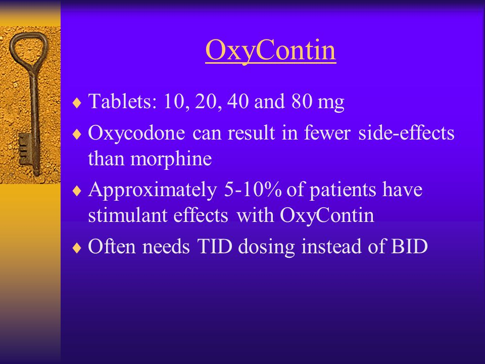 OxyContin  Tablets: 10, 20, 40 and 80 mg  Oxycodone can result in fewer side-effects than morphine  Approximately 5-10% of patients have stimulant effects with OxyContin  Often needs TID dosing instead of BID