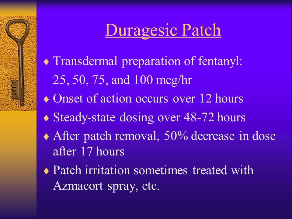 Duragesic Patch  Transdermal preparation of fentanyl: 25, 50, 75, and 100 mcg/hr  Onset of action occurs over 12 hours  Steady-state dosing over 48-72 hours  After patch removal, 50% decrease in dose after 17 hours  Patch irritation sometimes treated with Azmacort spray, etc.