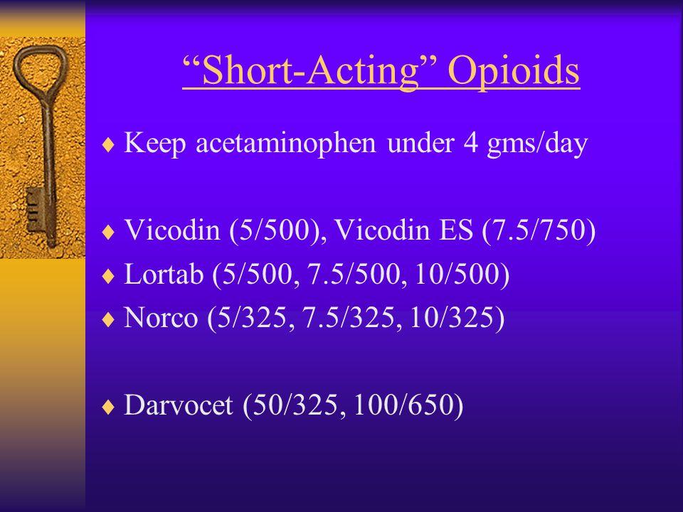 Short-Acting Opioids  Keep acetaminophen under 4 gms/day  Vicodin (5/500), Vicodin ES (7.5/750)  Lortab (5/500, 7.5/500, 10/500)  Norco (5/325, 7.5/325, 10/325)  Darvocet (50/325, 100/650)