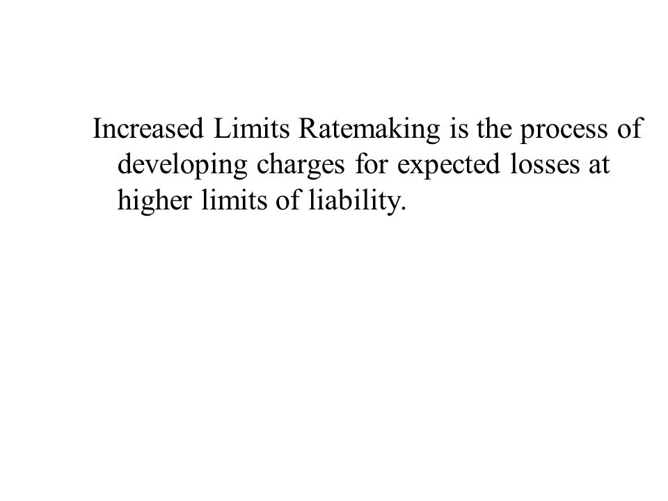 Increased Limits Ratemaking is the process of developing charges for expected losses at higher limits of liability.