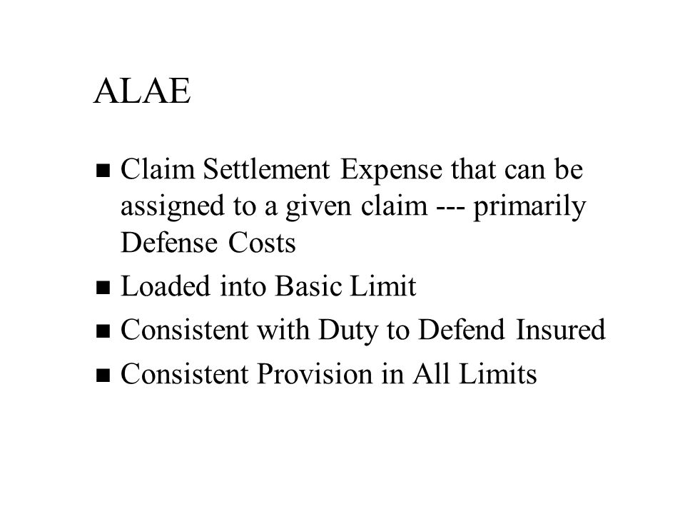 ALAE Claim Settlement Expense that can be assigned to a given claim --- primarily Defense Costs Loaded into Basic Limit Consistent with Duty to Defend Insured Consistent Provision in All Limits