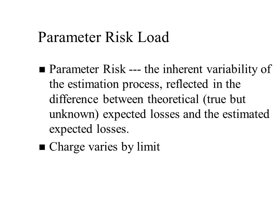 Parameter Risk Load Parameter Risk --- the inherent variability of the estimation process, reflected in the difference between theoretical (true but unknown) expected losses and the estimated expected losses.