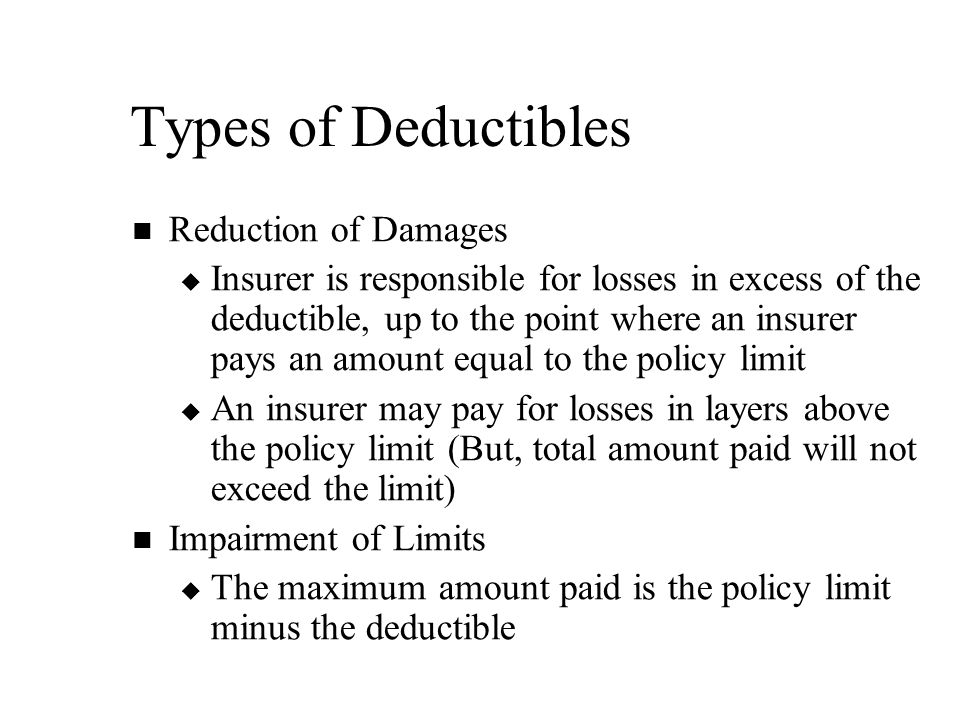 Types of Deductibles Reduction of Damages   Insurer is responsible for losses in excess of the deductible, up to the point where an insurer pays an amount equal to the policy limit   An insurer may pay for losses in layers above the policy limit (But, total amount paid will not exceed the limit) Impairment of Limits   The maximum amount paid is the policy limit minus the deductible