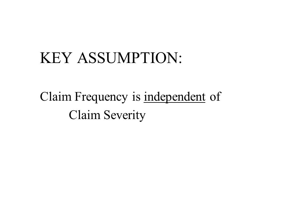 KEY ASSUMPTION: Claim Frequency is independent of Claim Severity