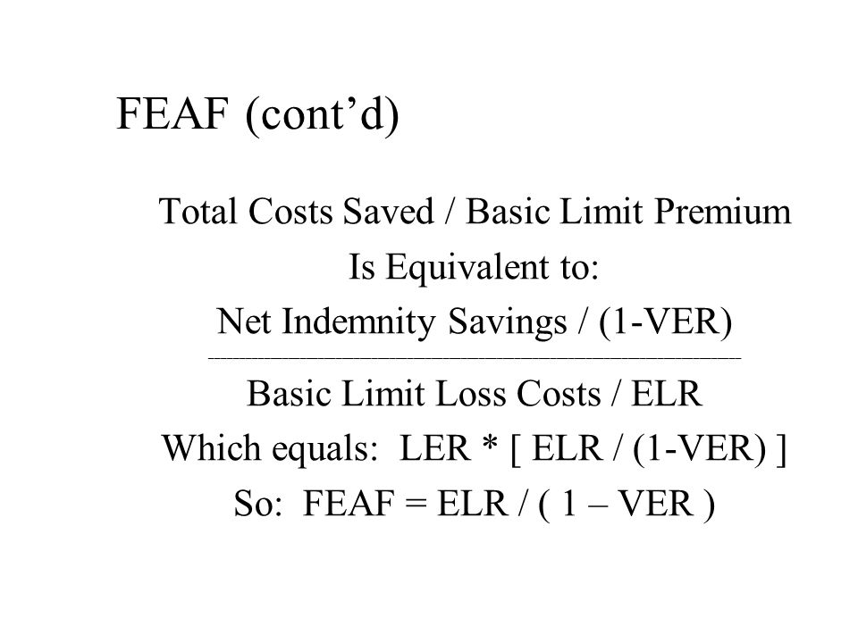 FEAF (cont'd) Total Costs Saved / Basic Limit Premium Is Equivalent to: Net Indemnity Savings / (1-VER) _________________________________________________________________________________________ Basic Limit Loss Costs / ELR Which equals: LER * [ ELR / (1-VER) ] So: FEAF = ELR / ( 1 – VER )