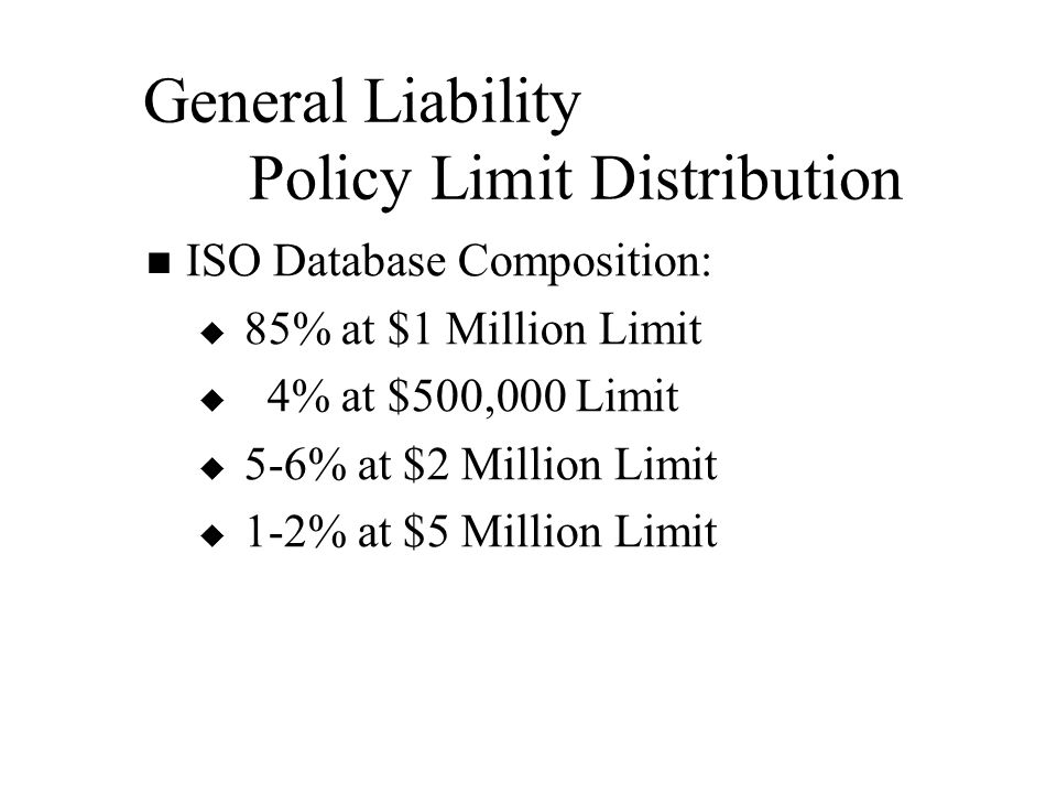 General Liability Policy Limit Distribution ISO Database Composition:   85% at $1 Million Limit   4% at $500,000 Limit   5-6% at $2 Million Limit   1-2% at $5 Million Limit