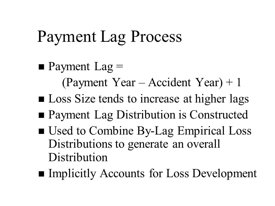 Payment Lag Process Payment Lag = (Payment Year – Accident Year) + 1 Loss Size tends to increase at higher lags Payment Lag Distribution is Constructed Used to Combine By-Lag Empirical Loss Distributions to generate an overall Distribution Implicitly Accounts for Loss Development