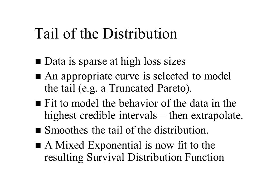 Tail of the Distribution Data is sparse at high loss sizes An appropriate curve is selected to model the tail (e.g.