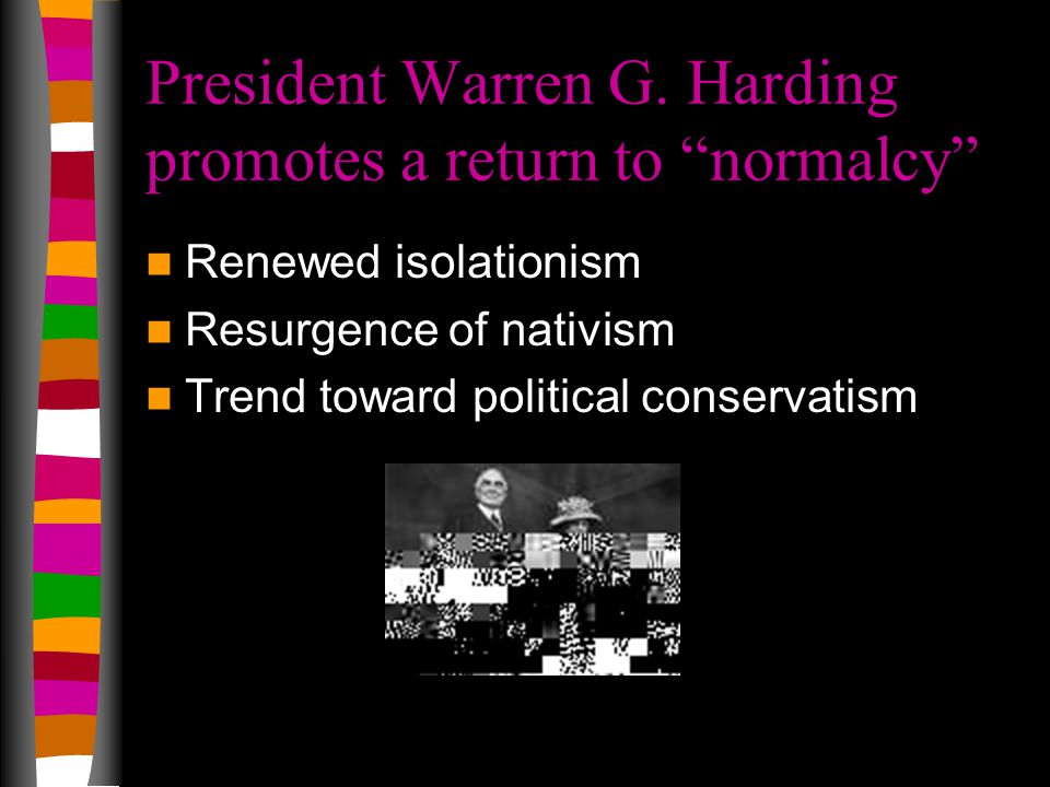 "President Warren G. Harding promotes a return to ""normalcy"" Renewed isolationism Resurgence of nativism Trend toward political conservatism"