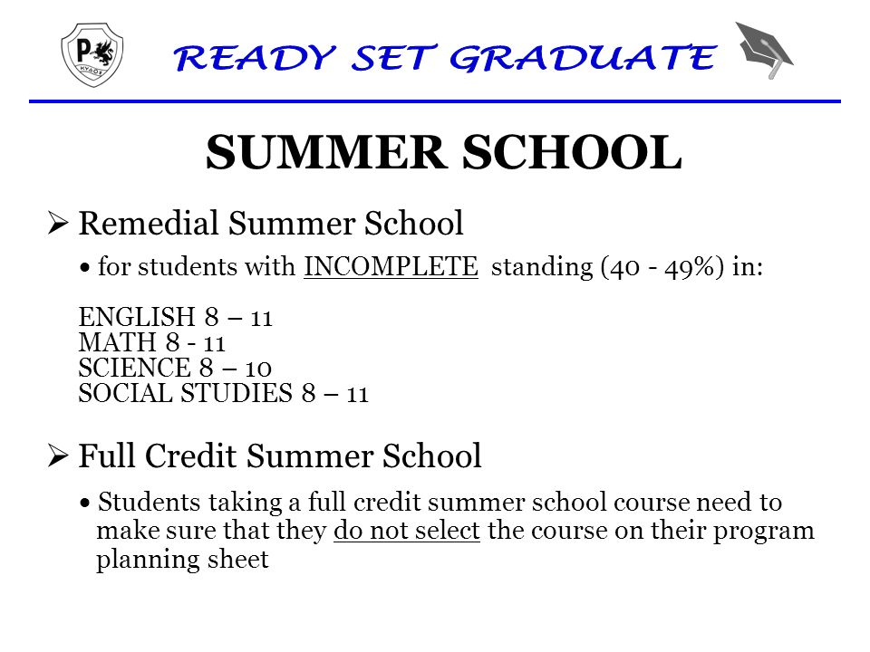 SUMMER SCHOOL  Remedial Summer School  for students with INCOMPLETE standing (40 - 49%) in: ENGLISH 8 – 11 MATH 8 - 11 SCIENCE 8 – 10 SOCIAL STUDIES 8 – 11  Full Credit Summer School  Students taking a full credit summer school course need to make sure that they do not select the course on their program planning sheet