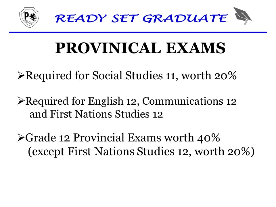 PROVINICAL EXAMS  Required for Social Studies 11, worth 20%  Required for English 12, Communications 12 and First Nations Studies 12  Grade 12 Provincial Exams worth 40% (except First Nations Studies 12, worth 20%)