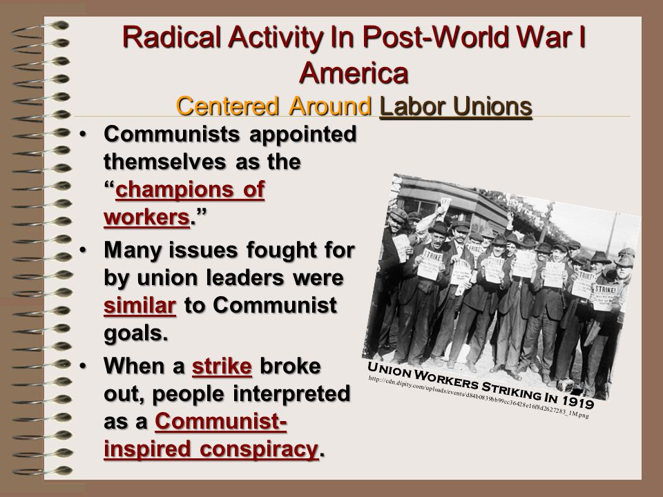 Radical Activity In Post-World War I America Centered Around Labor Unions Communists appointed themselves as the champions of workers. Communists appointed themselves as the champions of workers. Many issues fought for by union leaders were similar to Communist goals.Many issues fought for by union leaders were similar to Communist goals.