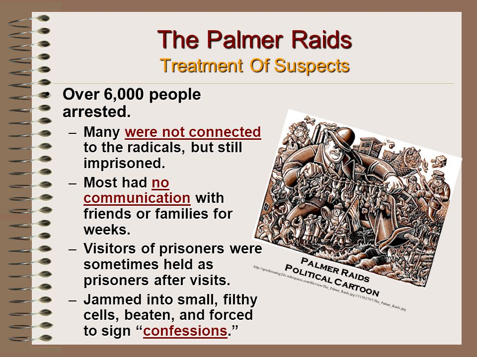 The Palmer Raids Treatment Of Suspects Over 6,000 people arrested.Over 6,000 people arrested.