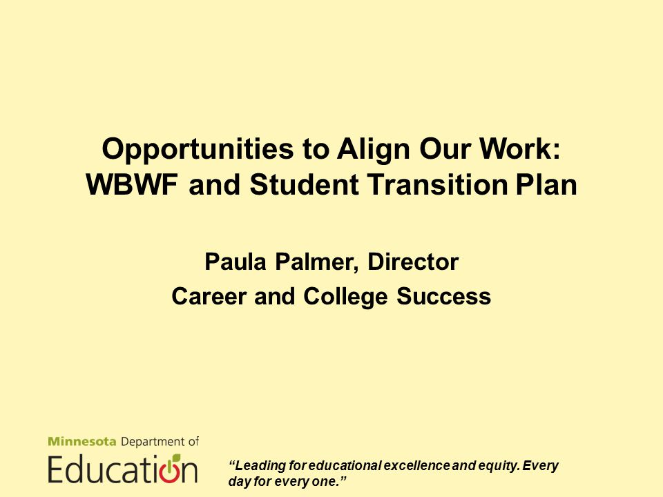 Opportunities to Align Our Work: WBWF and Student Transition Plan Paula Palmer, Director Career and College Success Leading for educational excellence and equity.