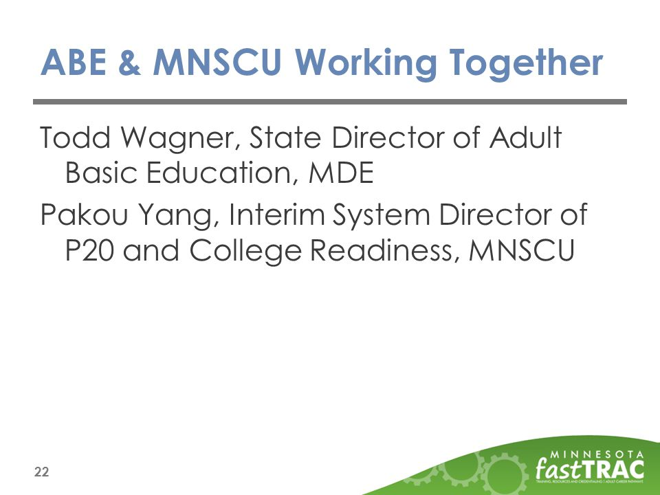 ABE & MNSCU Working Together Todd Wagner, State Director of Adult Basic Education, MDE Pakou Yang, Interim System Director of P20 and College Readiness, MNSCU 22
