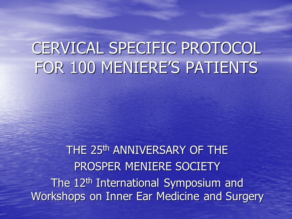 CERVICAL SPECIFIC PROTOCOL FOR 100 MENIERE'S PATIENTS THE 25 th ANNIVERSARY OF THE PROSPER MENIERE SOCIETY The 12 th International Symposium and Workshops on Inner Ear Medicine and Surgery