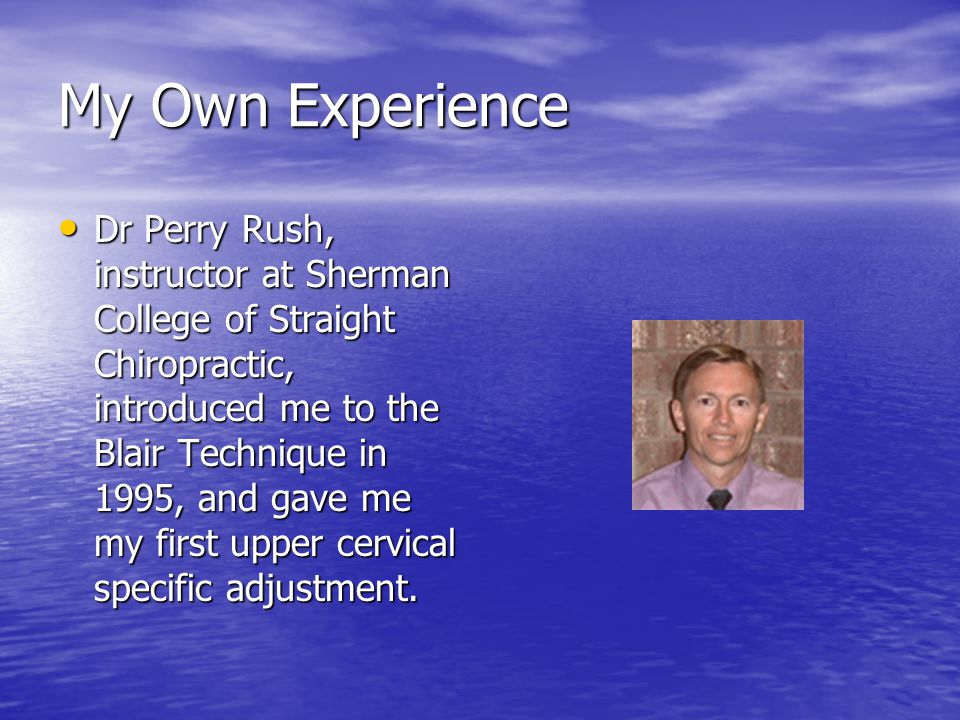 My Own Experience Dr Perry Rush, instructor at Sherman College of Straight Chiropractic, introduced me to the Blair Technique in 1995, and gave me my first upper cervical specific adjustment.