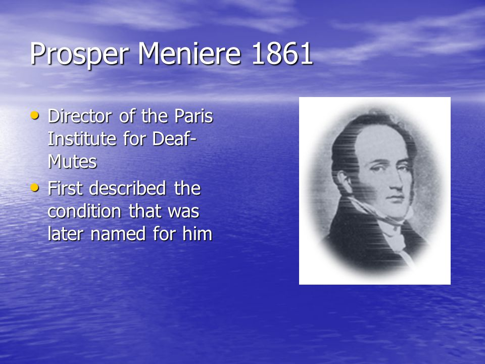 Prosper Meniere 1861 Director of the Paris Institute for Deaf- Mutes Director of the Paris Institute for Deaf- Mutes First described the condition that was later named for him First described the condition that was later named for him