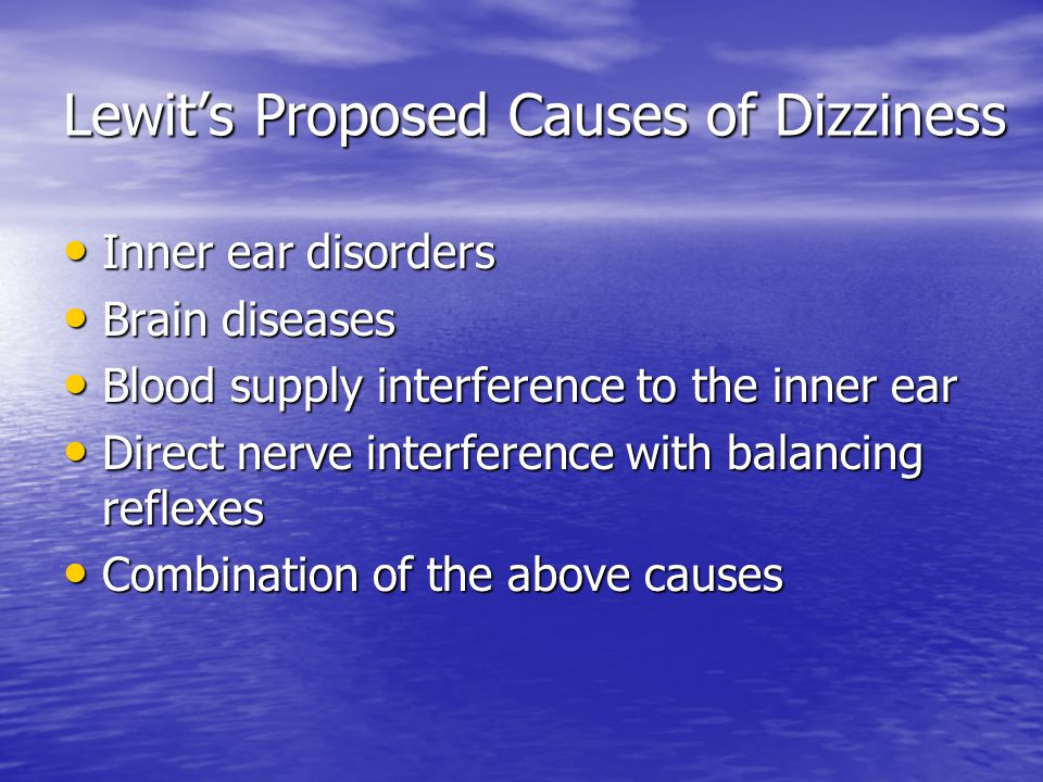 Lewit's Proposed Causes of Dizziness Inner ear disorders Inner ear disorders Brain diseases Brain diseases Blood supply interference to the inner ear Blood supply interference to the inner ear Direct nerve interference with balancing reflexes Direct nerve interference with balancing reflexes Combination of the above causes Combination of the above causes