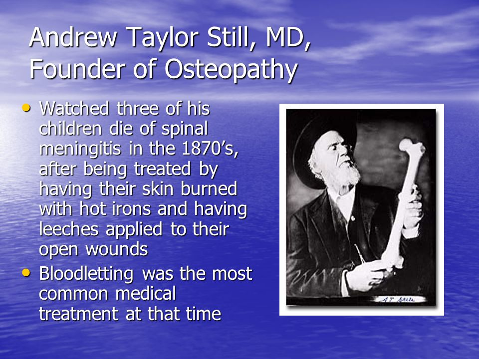 Andrew Taylor Still, MD, Founder of Osteopathy Watched three of his children die of spinal meningitis in the 1870's, after being treated by having their skin burned with hot irons and having leeches applied to their open wounds Watched three of his children die of spinal meningitis in the 1870's, after being treated by having their skin burned with hot irons and having leeches applied to their open wounds Bloodletting was the most common medical treatment at that time Bloodletting was the most common medical treatment at that time
