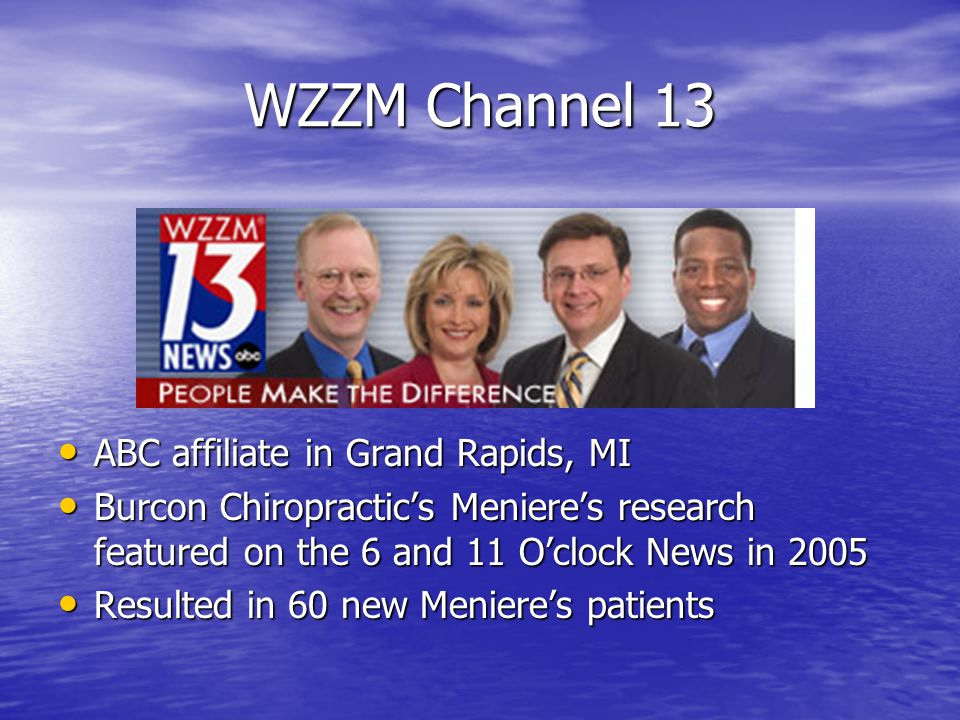 WZZM Channel 13 ABC affiliate in Grand Rapids, MI ABC affiliate in Grand Rapids, MI Burcon Chiropractic's Meniere's research featured on the 6 and 11 O'clock News in 2005 Burcon Chiropractic's Meniere's research featured on the 6 and 11 O'clock News in 2005 Resulted in 60 new Meniere's patients Resulted in 60 new Meniere's patients