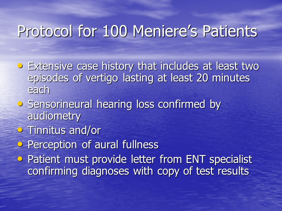 Protocol for 100 Meniere's Patients Extensive case history that includes at least two episodes of vertigo lasting at least 20 minutes each Extensive case history that includes at least two episodes of vertigo lasting at least 20 minutes each Sensorineural hearing loss confirmed by audiometry Sensorineural hearing loss confirmed by audiometry Tinnitus and/or Tinnitus and/or Perception of aural fullness Perception of aural fullness Patient must provide letter from ENT specialist confirming diagnoses with copy of test results Patient must provide letter from ENT specialist confirming diagnoses with copy of test results