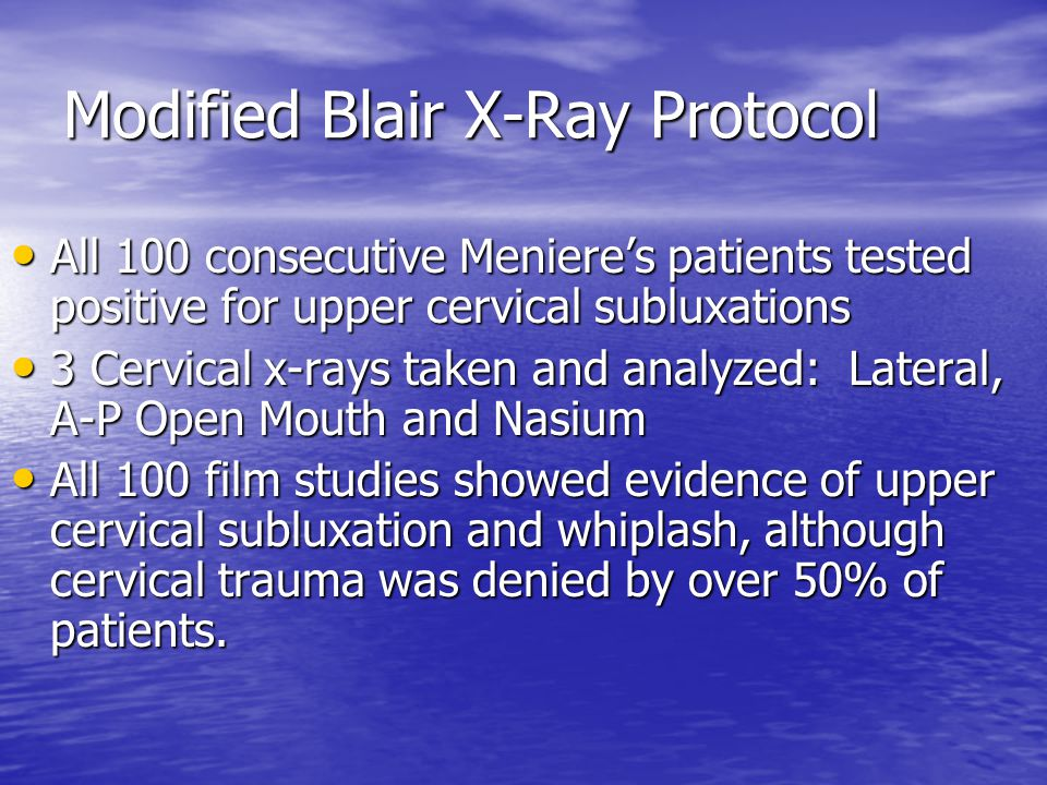 Modified Blair X-Ray Protocol All 100 consecutive Meniere's patients tested positive for upper cervical subluxations All 100 consecutive Meniere's patients tested positive for upper cervical subluxations 3 Cervical x-rays taken and analyzed: Lateral, A-P Open Mouth and Nasium 3 Cervical x-rays taken and analyzed: Lateral, A-P Open Mouth and Nasium All 100 film studies showed evidence of upper cervical subluxation and whiplash, although cervical trauma was denied by over 50% of patients.