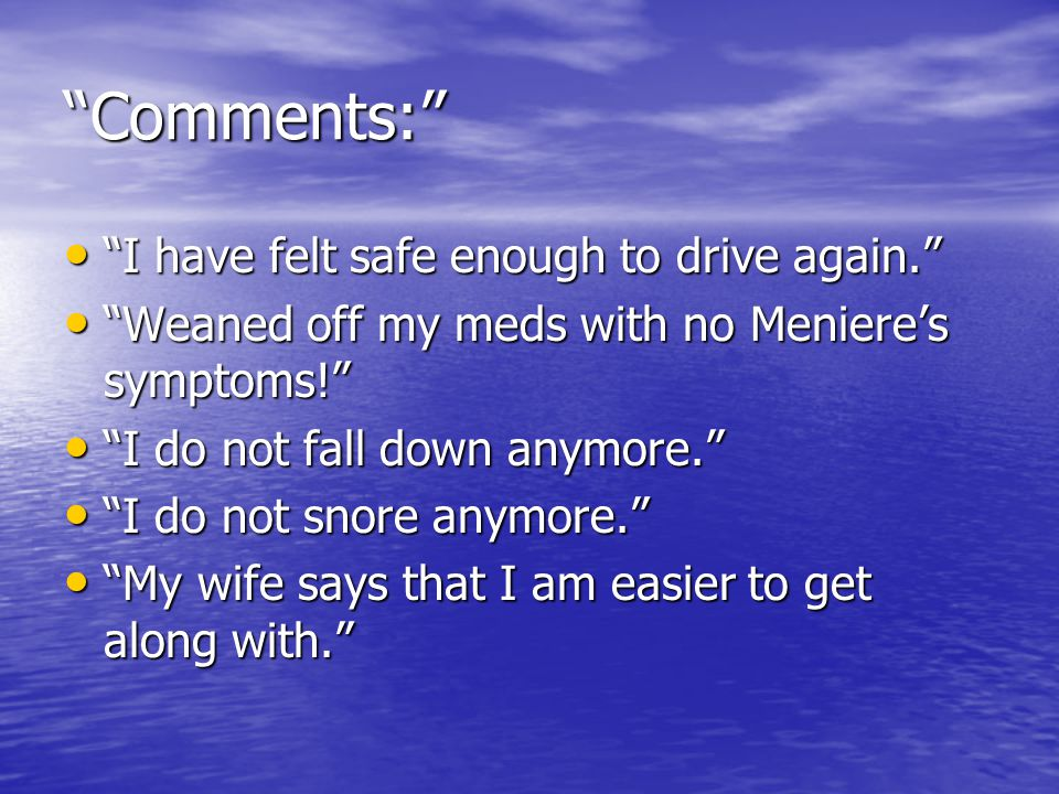 Comments: I have felt safe enough to drive again. I have felt safe enough to drive again. Weaned off my meds with no Meniere's symptoms! Weaned off my meds with no Meniere's symptoms! I do not fall down anymore. I do not fall down anymore. I do not snore anymore. I do not snore anymore. My wife says that I am easier to get along with. My wife says that I am easier to get along with.