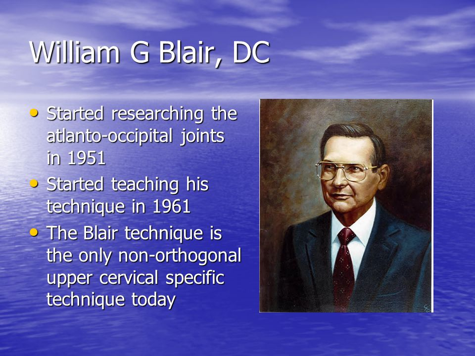 William G Blair, DC Started researching the atlanto-occipital joints in 1951 Started researching the atlanto-occipital joints in 1951 Started teaching his technique in 1961 Started teaching his technique in 1961 The Blair technique is the only non-orthogonal upper cervical specific technique today The Blair technique is the only non-orthogonal upper cervical specific technique today