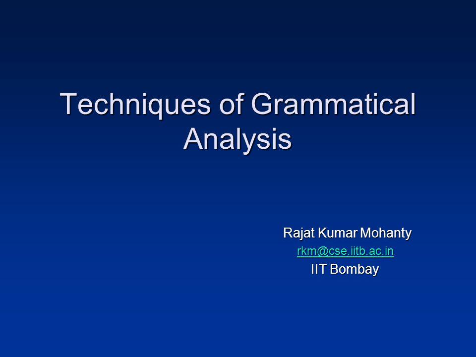 Techniques of Grammatical Analysis Rajat Kumar Mohanty rkm@cse.iitb.ac.in IIT Bombay